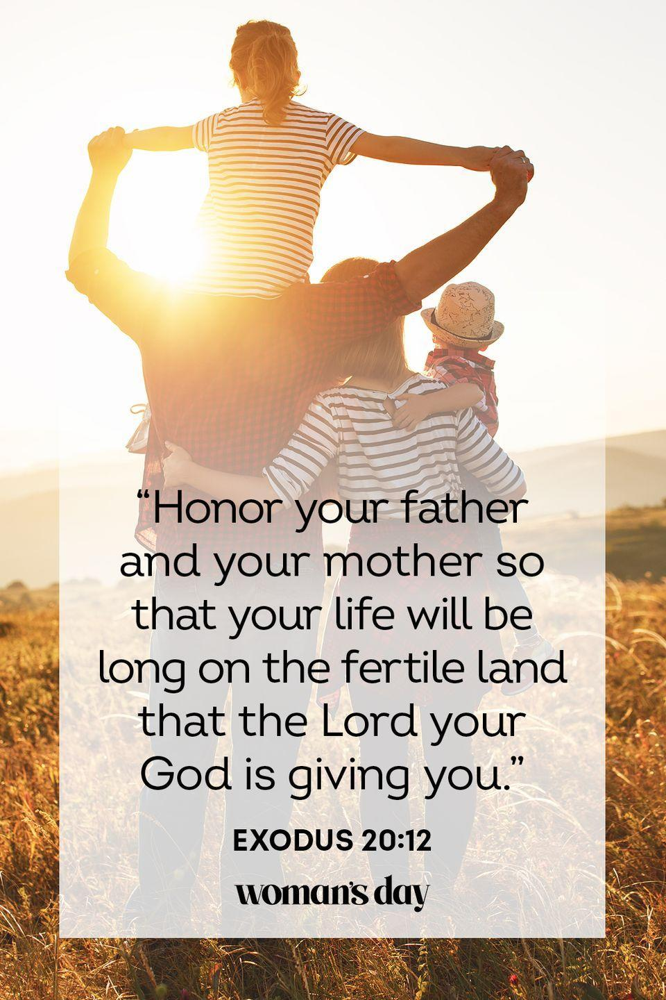 """<p>""""Honor your father and your mother so that your life will be long on the fertile land that the Lord your God is giving you."""" — Exodus 20:12</p><p><strong>The Good News: </strong>Appreciate the days that God has given you and show him your devotion by honoring the gift that he gave you: your mother and father.</p>"""