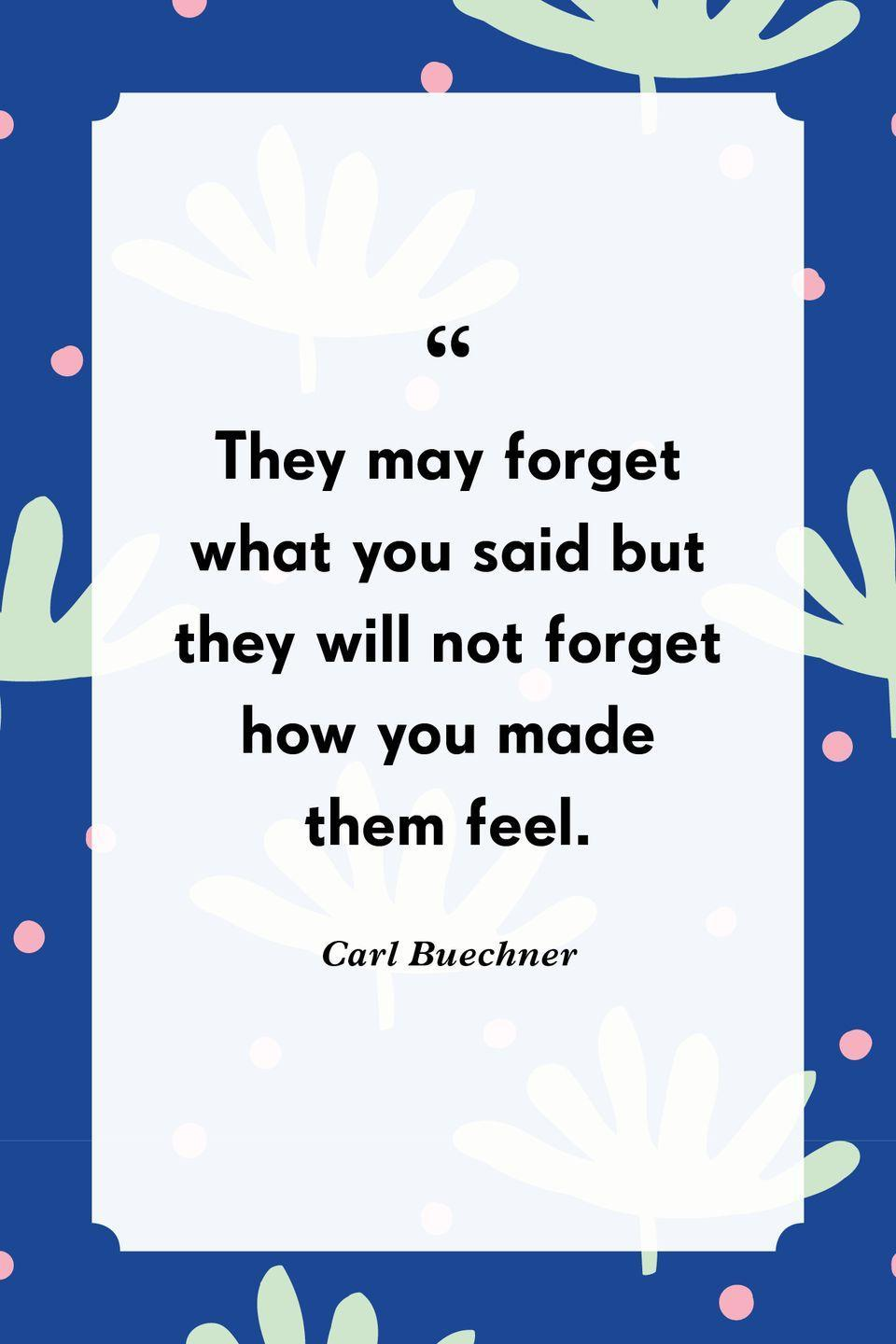 """<p>""""They may forget what you said but they will not forget how you made them feel.""""</p>"""