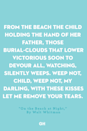 <p>From the beach the child holding the hand of her father,</p><p>Those burial-clouds that lower victorious soon to devour all,</p><p>Watching, silently weeps.</p><p>Weep not, child,</p><p>Weep not, my darling,</p><p>With these kisses let me remove your tears<br></p>