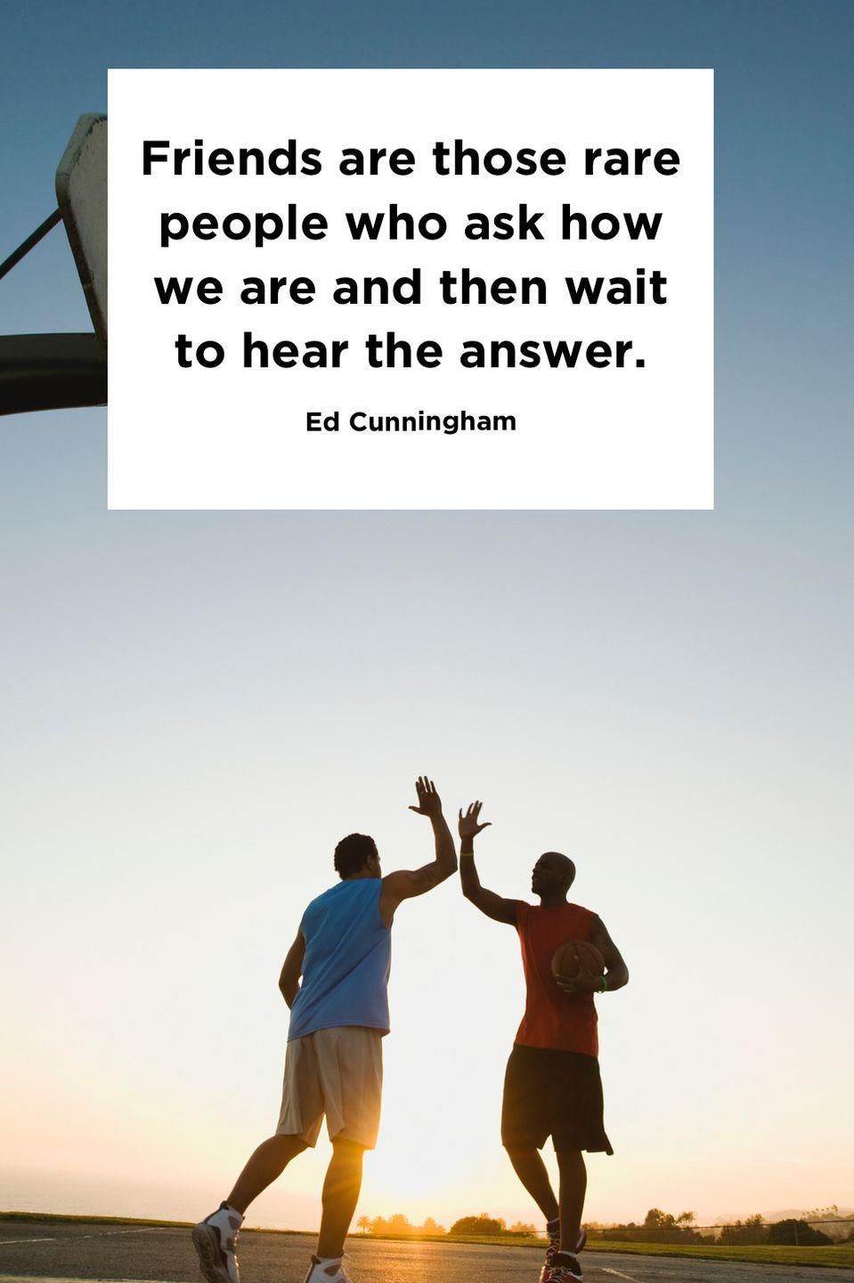 "<p>""Friends are those rare people who ask how we are and then wait to hear the answer.""</p>"