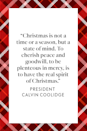 "<p>Former President Calvin Coolidge said ""Christmas is not a time or a season, but a state of mind. To cherish peace and goodwill, to be plenteous in mercy, is to have the real spirit of Christmas,"" as sited on his <a href=""https://www.coolidgefoundation.org/current-news-events/christmas-is-a-state-of-mind/"" rel=""nofollow noopener"" target=""_blank"" data-ylk=""slk:presidential foundation website"" class=""link rapid-noclick-resp"">presidential foundation website</a>.</p>"