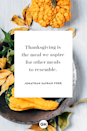 """<p>Thanksgiving is the meal we aspire for other meals to resemble.</p><p><strong>RELATED:</strong> <a href=""""https://www.goodhousekeeping.com/holidays/thanksgiving-ideas/g1918/thanksgiving-dinner-recipes/"""" rel=""""nofollow noopener"""" target=""""_blank"""" data-ylk=""""slk:The Best Thanksgiving Dinner Recipes of All Time"""" class=""""link rapid-noclick-resp"""">The Best Thanksgiving Dinner Recipes of All Time</a></p>"""