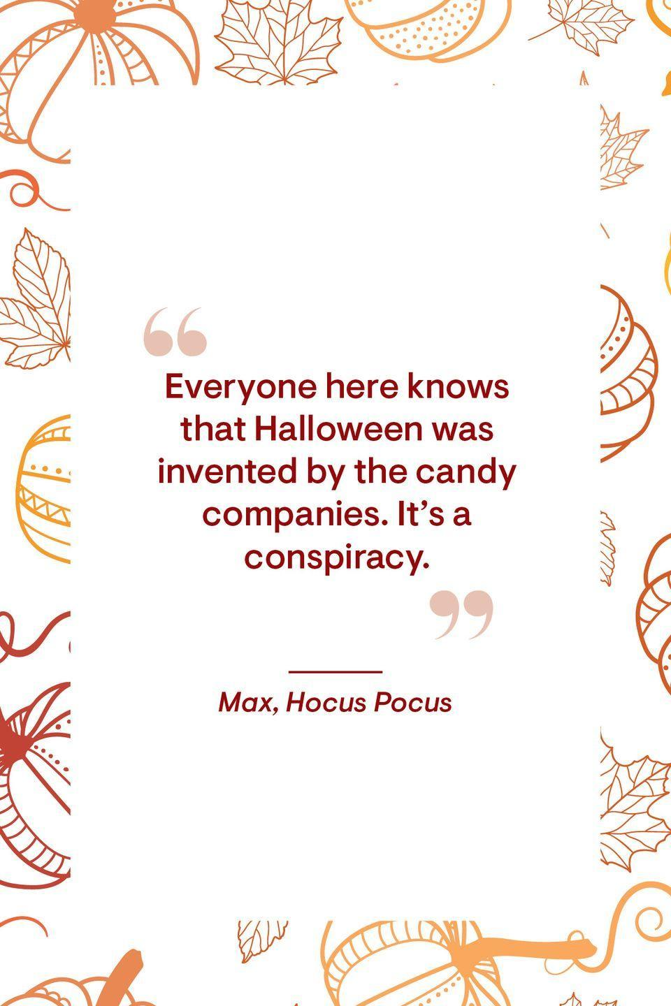 """<p>""""Everyone here knows that Halloween was invented by the candy companies. It's a conspiracy.""""<br></p>"""