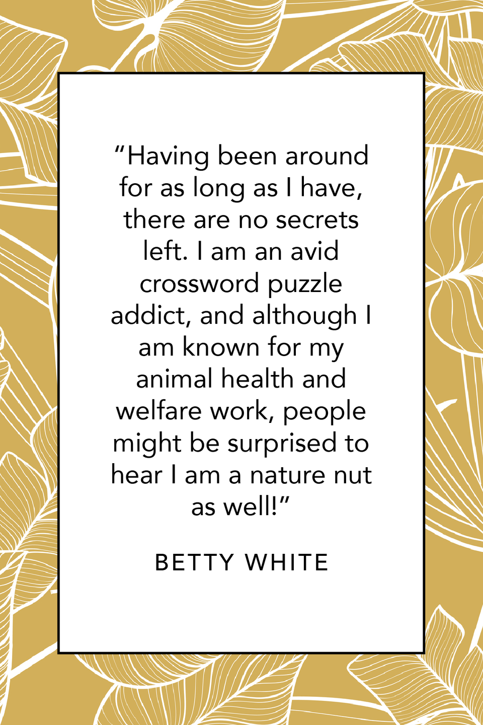 """<p>When asked if there was anything people would be surprised to learn about her during an interview with <a href=""""https://www.guinnessworldrecords.com/news/2013/9/q-and-a-betty-white-on-her-world-record-her-favorite-works-and-getting-started-on-tv-50966/"""" rel=""""nofollow noopener"""" target=""""_blank"""" data-ylk=""""slk:Guinness World Records"""" class=""""link rapid-noclick-resp"""">Guinness World Records</a>, Betty White said there were none, but she did share some of her favorite things. """"Having been around for as long as I have, there are no secrets left. I am an avid crossword puzzle addict, and although I am known for my animal health and welfare work, people might be surprised to hear I am a nature nut as well!""""</p>"""