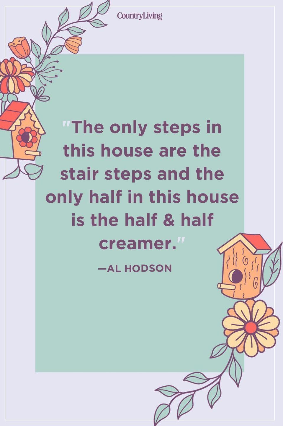"""<p>""""The only steps in this house are the stair steps and the only half in this house is the half & half creamer.""""</p>"""