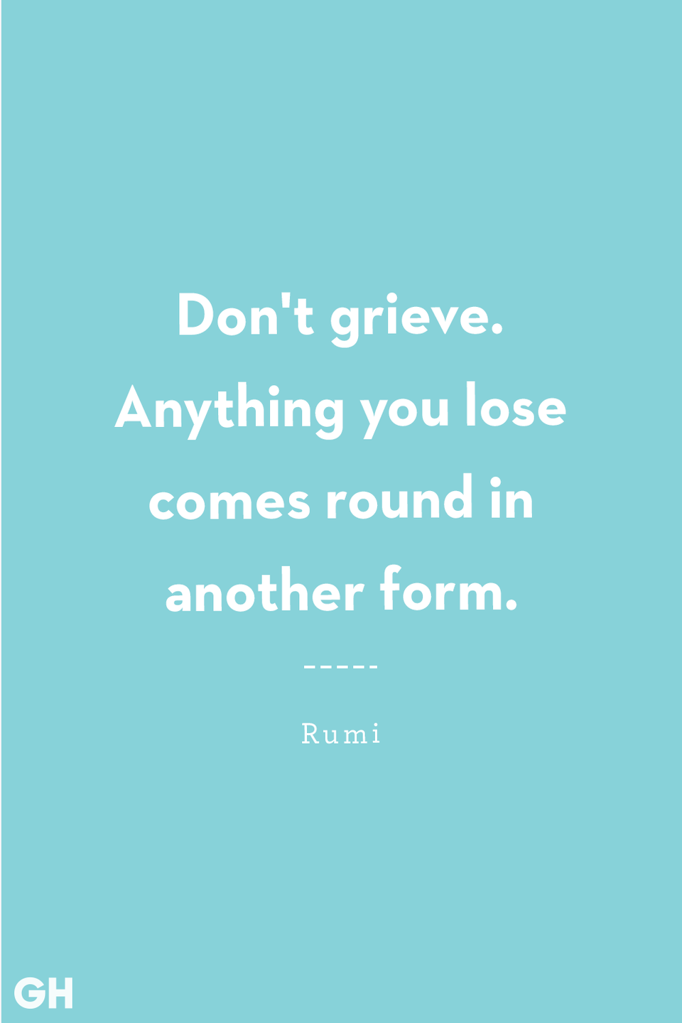 <p>Don't grieve. Anything you lose comes round in another form.</p>