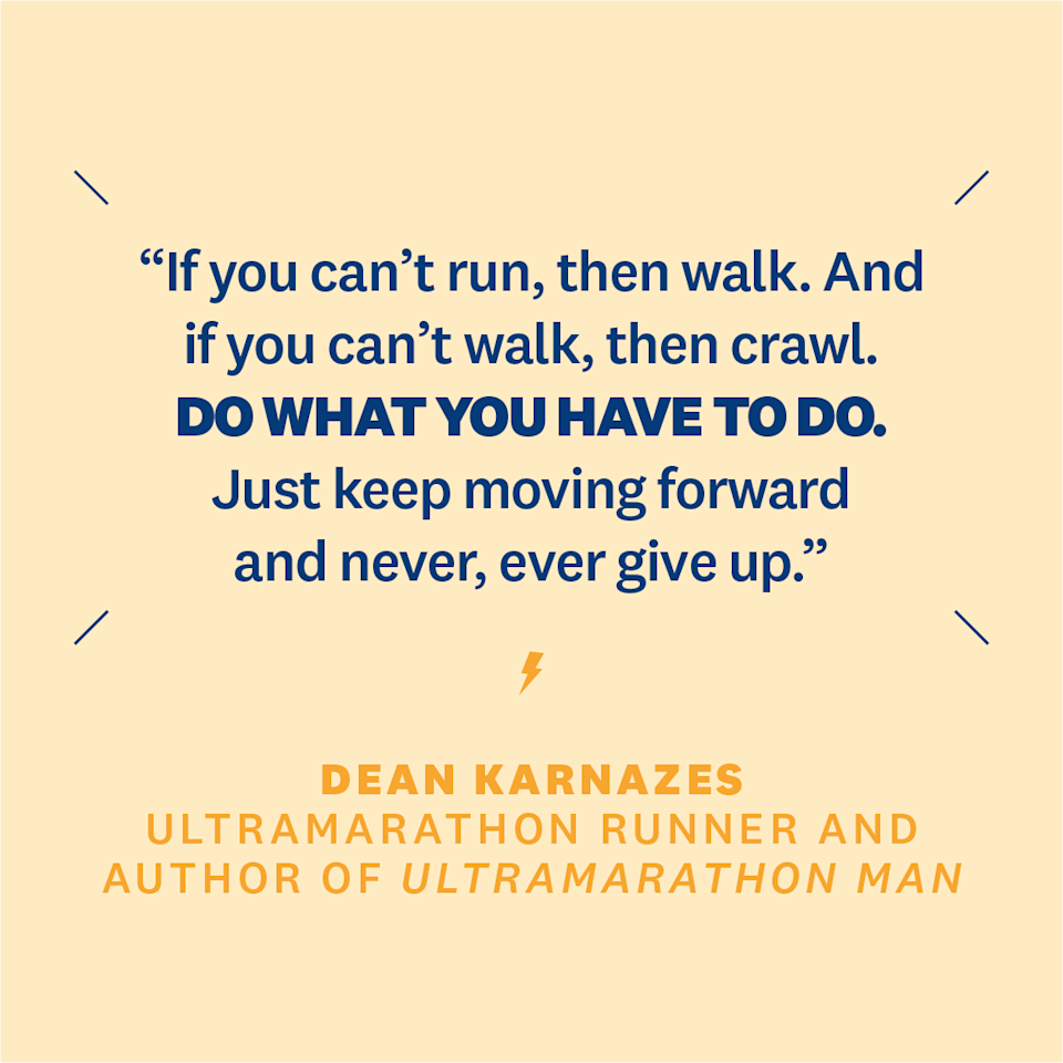 "<p>""If you can't run, then walk. And if you can't walk, then crawl. Do what you have to do. Just keep moving forward and never, ever give up.""</p><p><em>- </em><em>Dean Karnazes</em><em>, ultramarathon runner and author of </em><a rel=""nofollow"" href=""https://www.amazon.com/Ultramarathon-Man-Confessions-All-Night-Runner-ebook/dp/B001QNVPHW"">Ultramarathon Man: Confessions of an All-Night Runner</a></p>"