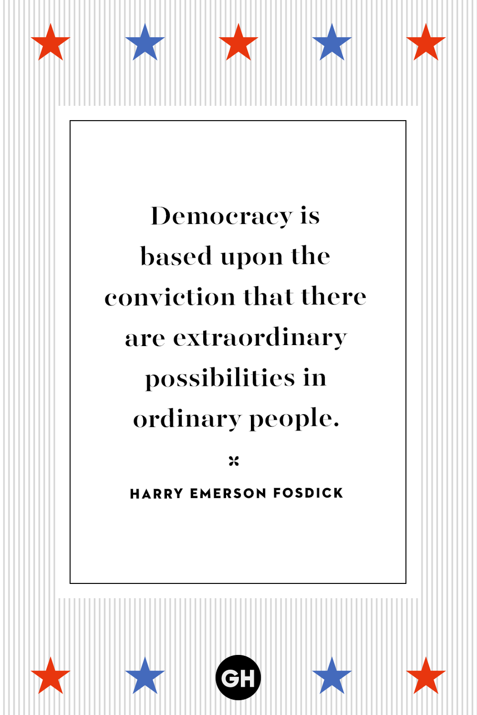 """<p>Democracy is based upon the conviction that there are extraordinary possibilities in ordinary people.</p><p><strong>RELATED: </strong><a href=""""https://www.goodhousekeeping.com/life/a32801724/election-stress-anxiety-relief/"""" rel=""""nofollow noopener"""" target=""""_blank"""" data-ylk=""""slk:How to Keep Your Cool When Election Season Gets Heated"""" class=""""link rapid-noclick-resp"""">How to Keep Your Cool When Election Season Gets Heated</a></p>"""