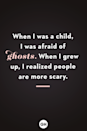 <p>When I was a child, I was afraid of ghosts. When I grew up, I realized people are more scary.</p>