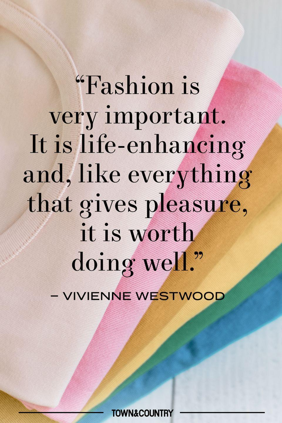 """<p>""""Fashion is very important. It is life-enhancing and, like everything that gives pleasure, it is worth doing well."""" </p><p>– Vivienne Westwood </p>"""