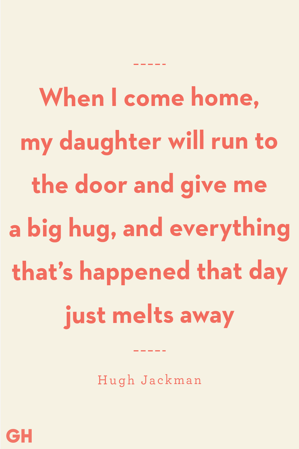 <p>When I come home, my daughter will run to the door and give me a big hug, and everything that's happened that day just melts away.</p>