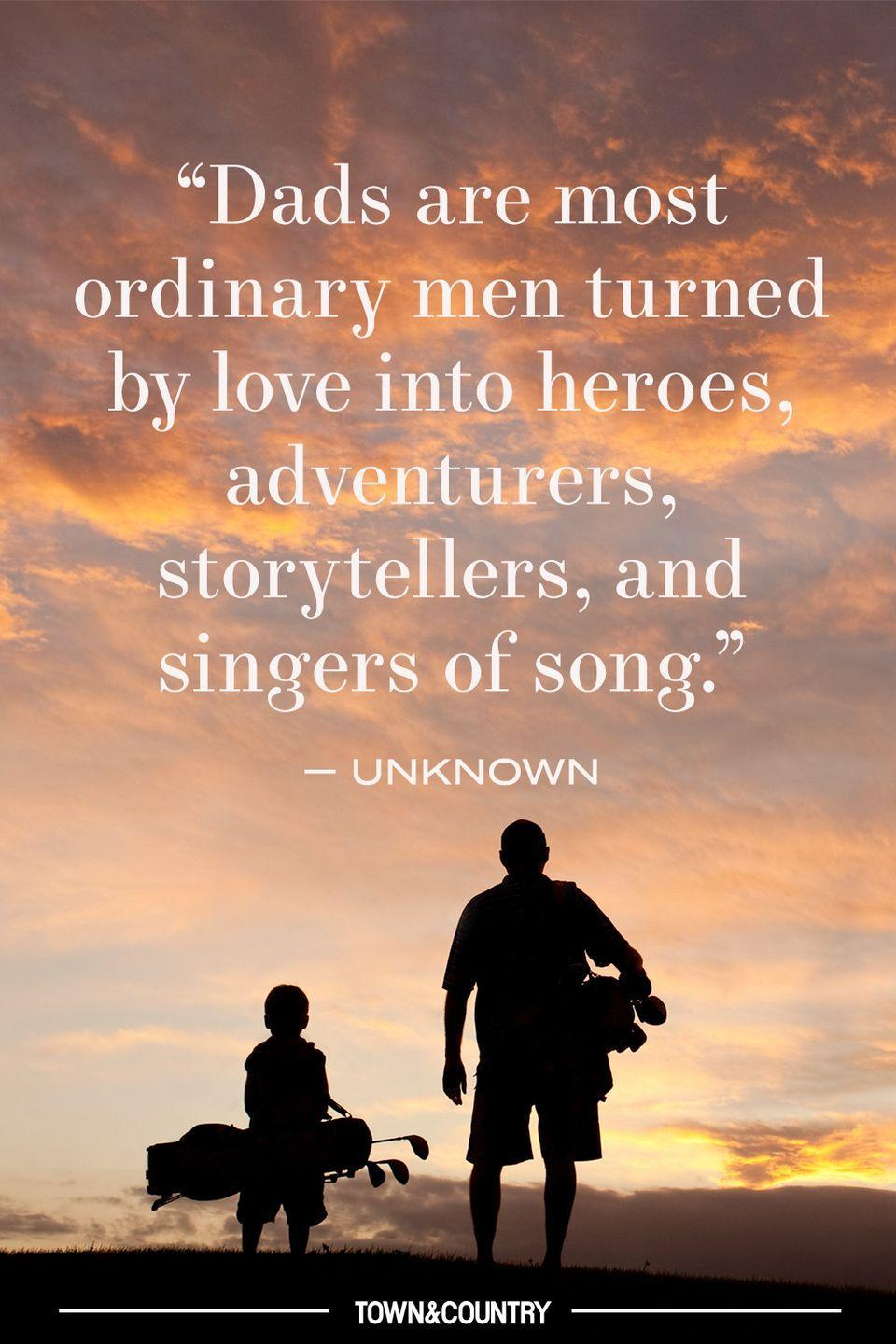 "<p>""Dads are most ordinary men turned by love into heroes, adventurers, storytellers, and singers of song."" </p><p>– Unknown </p>"