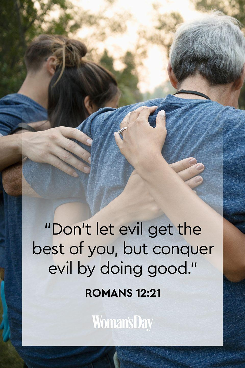 """<p>""""Don't let evil get the best of you, but conquer evil by doing good.""""</p><p><strong>The Good News</strong>: Choose to do good, rather than acting on your negative emotions. </p>"""