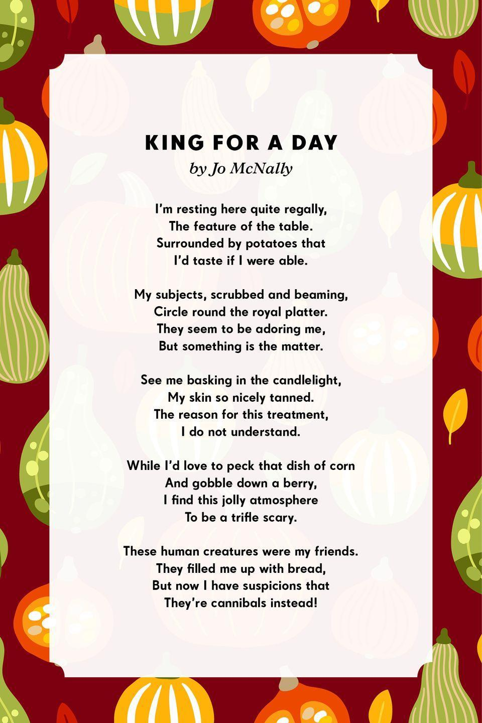 <p><strong>King for A Day</strong></p><p>I'm resting here quite regally,<br>The feature of the table.<br>Surrounded by potatoes that<br>I'd taste if I were able.<br><br>My subjects, scrubbed and beaming,<br>Circle round the royal platter.<br>They seem to be adoring me,<br>But something is the matter.<br><br>See me basking in the candlelight,<br>My skin so nicely tanned.<br>The reason for this treatment,<br>I do not understand.<br><br>While I'd love to peck that dish of corn<br>And gobble down a berry,<br>I find this jolly atmosphere<br>To be a trifle scary.<br><br>These human creatures were my friends.<br>They filled me up with bread,<br>But now I have suspicions that<br>They're cannibals instead!</p>