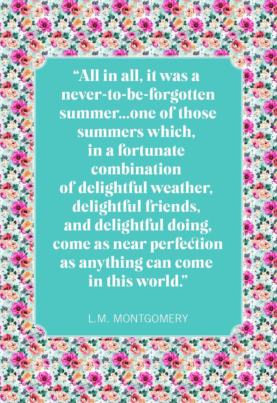 """<p>""""All in all, it was a never-to-be-forgotten summer... one of those summers which, in a fortunate combination of delightful weather, delightful friends, and delightful doing, come as near perfection as anything can come in this world.""""</p>"""