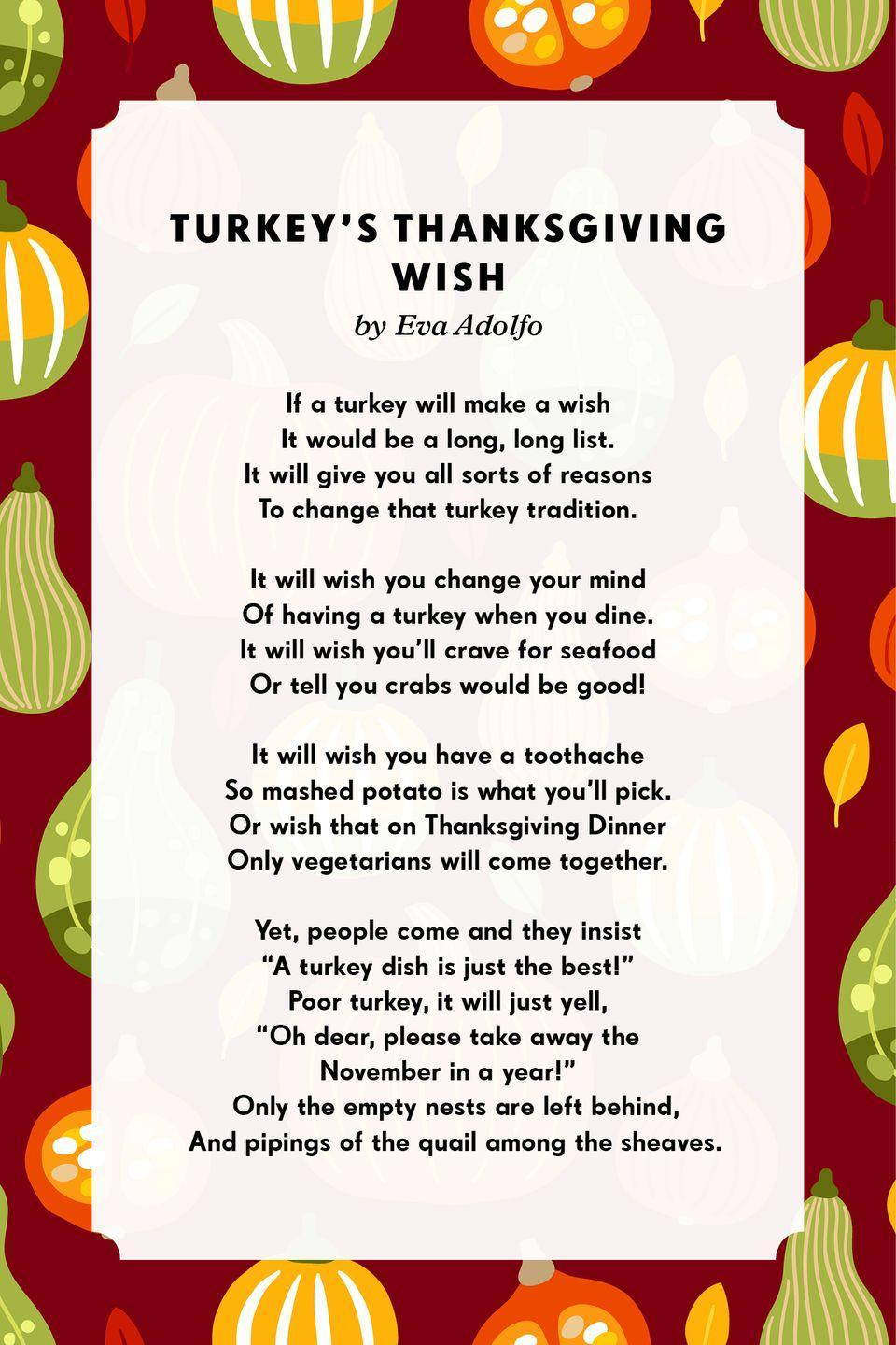 """<p><strong>Turkey's Thanksgiving Wish</strong></p><p>If a turkey will make a wish<br>It would be a long, long list.<br>It will give you all sorts of reasons<br>To change that turkey tradition.<br><br>It will wish you change your mind<br>Of having a turkey when you dine.<br>It will wish you'll crave for seafood<br>Or tell you crabs would be good!<br><br>It will wish you have a toothache<br>So mashed potato is what you'll pick.<br>Or wish that on Thanksgiving Dinner<br>Only vegetarians will come together.<br><br>Yet, people come and they insist<br>""""A turkey dish is just the best!""""<br>Poor turkey, it will just yell,<br>""""Oh dear, please take away the<br>November in a year!<br></p>"""