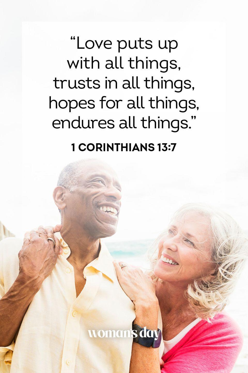 """<p>""""Love puts up with all things, trusts in all things, hopes for all things, endures all things."""" — 1 Corinthians 13:7</p><p><strong>The Good News: </strong>This passage could refer to God's love and how it will always be there for us when we need it. But it could also refer to the love of our families and friends who have our backs no matter what.</p>"""