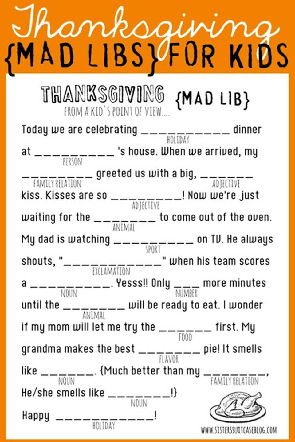 """<p>Print some of these for the <a href=""""https://www.countryliving.com/entertaining/g1201/thanksgiving-kids-table-ideas/"""" rel=""""nofollow noopener"""" target=""""_blank"""" data-ylk=""""slk:kids table this Thanksgiving"""" class=""""link rapid-noclick-resp"""">kids table this Thanksgiving</a>—it's sure to keep them laughing until dessert.</p><p><strong>Get the tutorial at <a href=""""http://www.sisterssuitcaseblog.com/thanksgiving-mad-libs-printable/"""" rel=""""nofollow noopener"""" target=""""_blank"""" data-ylk=""""slk:My Sister's Suitcase"""" class=""""link rapid-noclick-resp"""">My Sister's Suitcase</a>. </strong></p><p><a class=""""link rapid-noclick-resp"""" href=""""https://www.amazon.com/Neenah-Bright-Cardstock-Sheets-90905/dp/B003A2I5T8/?tag=syn-yahoo-20&ascsubtag=%5Bartid%7C10050.g.4698%5Bsrc%7Cyahoo-us"""" rel=""""nofollow noopener"""" target=""""_blank"""" data-ylk=""""slk:SHOP CARDSTOCK PAPER"""">SHOP CARDSTOCK PAPER</a></p>"""