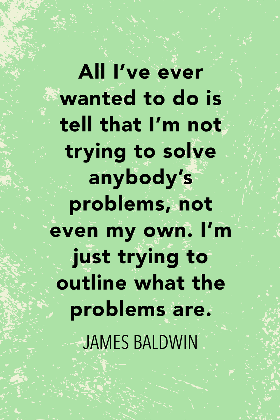 """<p>""""All I've ever wanted to do is tell that I'm not trying to solve anybody's problems, not even my own. I'm just trying to outline what the problems are,"""" Baldwin said in a <a href=""""https://books.google.com/books?id=mEkEAAAAMBAJ&pg=PA89&lpg=PA89&dq=All+I%E2%80%99ve+ever+wanted+to+do+is+tell+that+I%E2%80%99m+not+trying+to+solve+baldwin&source=bl&ots=CVxH3vlS3q&sig=ACfU3U1qLsi_Juyj1Nx_08cELb6mNYWSXg&hl=en&sa=X&ved=2ahUKEwiU7aroqvXpAhXaRjABHSCBBdAQ6AEwAXoECAoQAQ#v=onepage&q=All%20I%E2%80%99ve%20ever%20wanted%20to%20do%20is%20tell%20that%20I%E2%80%99m%20not%20trying%20to%20solve%20baldwin&f=false"""" rel=""""nofollow noopener"""" target=""""_blank"""" data-ylk=""""slk:May 1963 profile in Life Magazine."""" class=""""link rapid-noclick-resp"""">May 1963 profile in <em>Life</em> Magazine.</a></p>"""