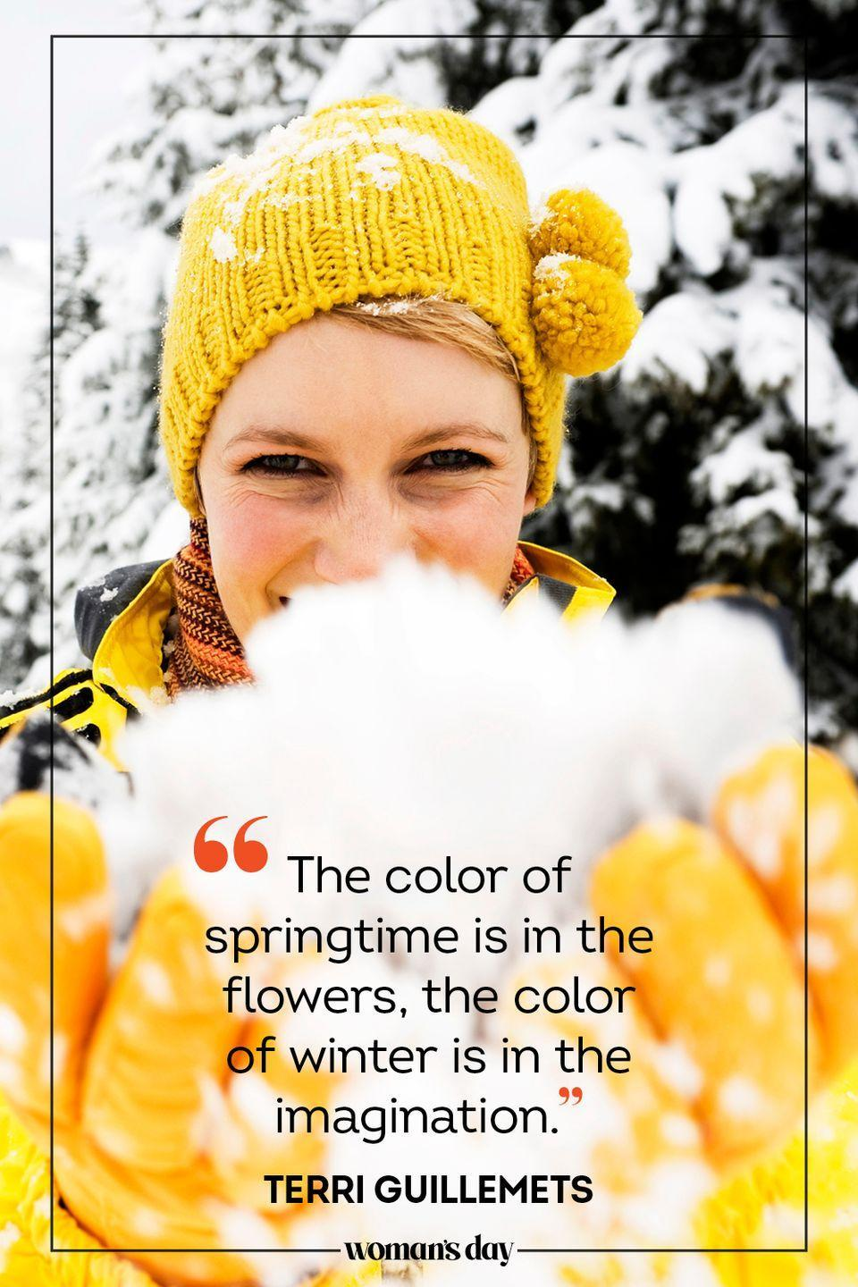 "<p>""The color of springtime is in the flowers, the color of <a href=""https://www.xavier.edu/jesuitresource/online-resources/quote-archive1/winter-quotes"" rel=""nofollow noopener"" target=""_blank"" data-ylk=""slk:winter"" class=""link rapid-noclick-resp"">winter</a> is in the imagination."" — Terri Guillemets</p>"