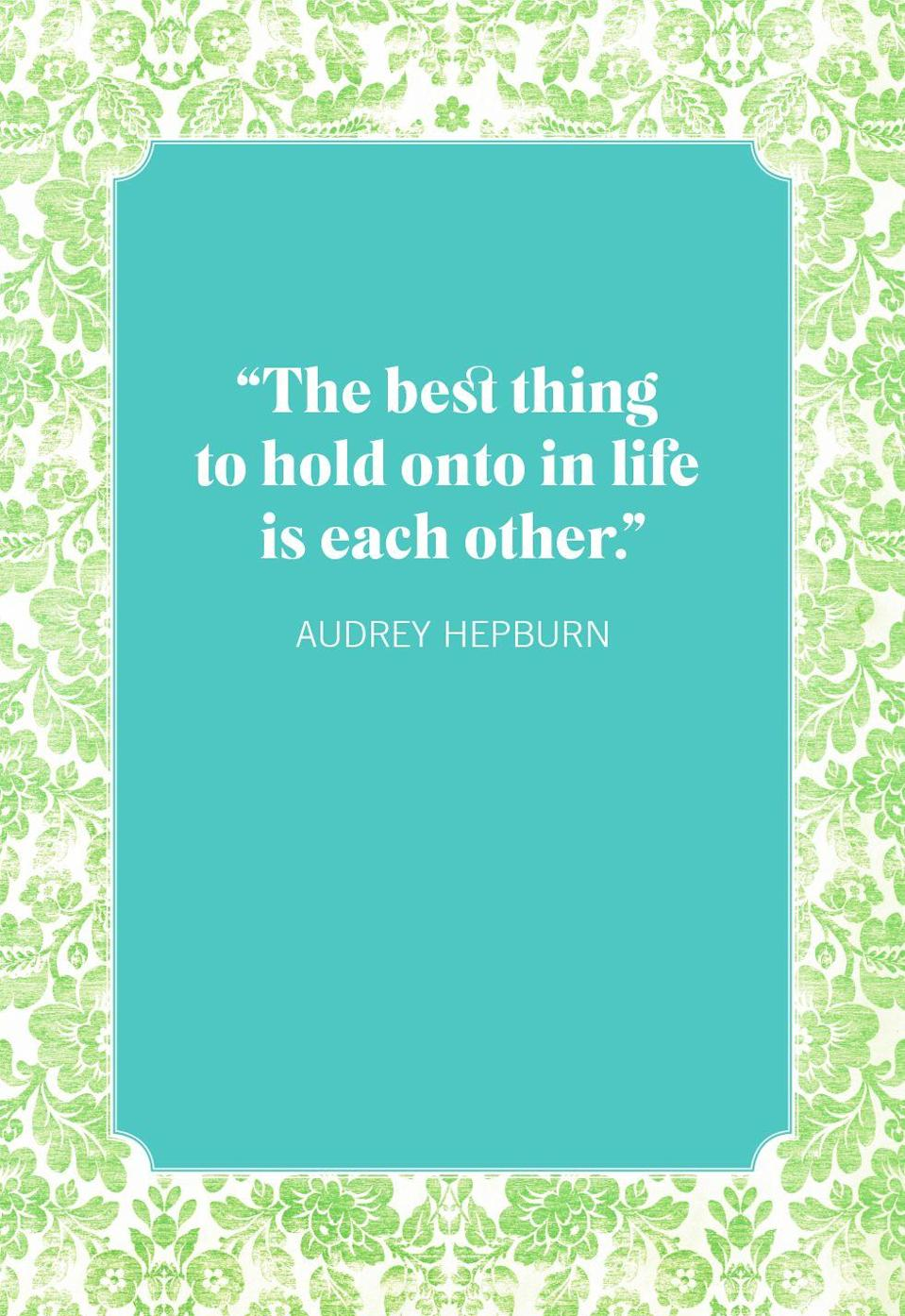 """<p>""""The best thing to hold onto in life is each other.""""</p>"""