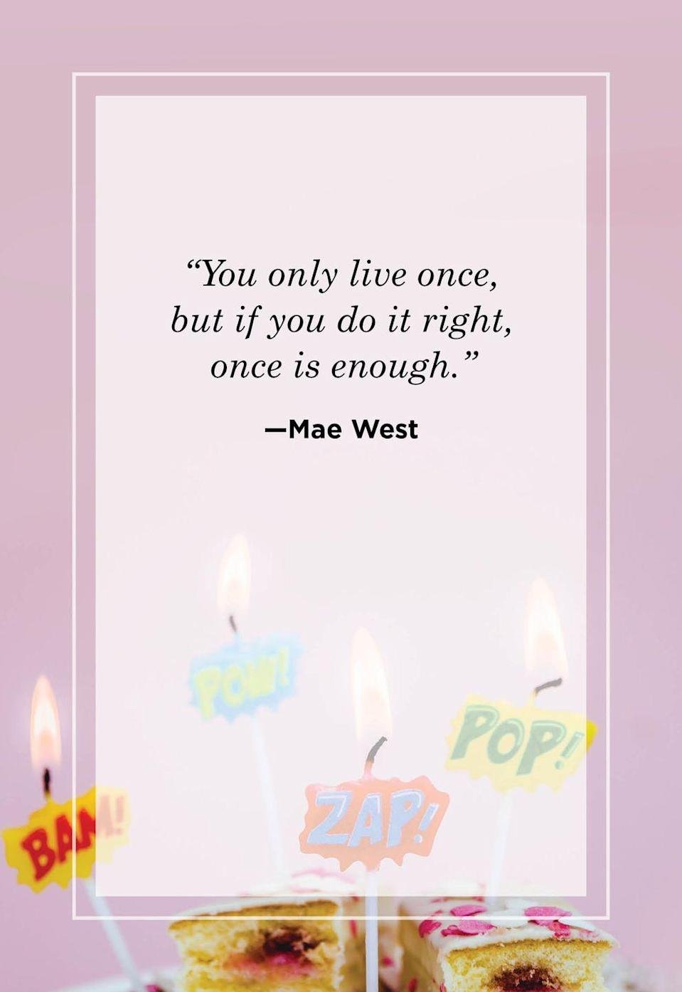 """<p>""""You only live once, but if you do it right, once is enough.""""</p>"""