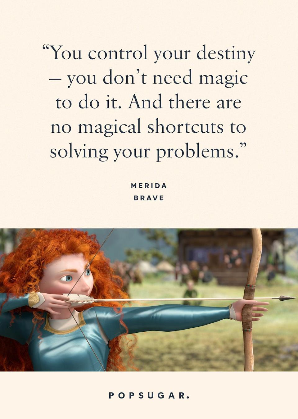 "<p>""You control your destiny - you don't need magic to do it. And there are no magical shortcuts to solving your problems."" - Merida, <b>Brave</b></p>"