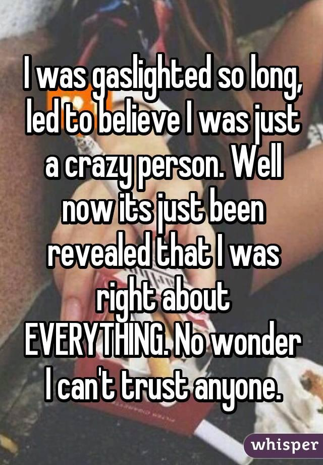 I was gaslighted so long, led to believe I was just a crazy person. Well now its just been revealed that I was right about EVERYTHING. No wonder I can't trust anyone.