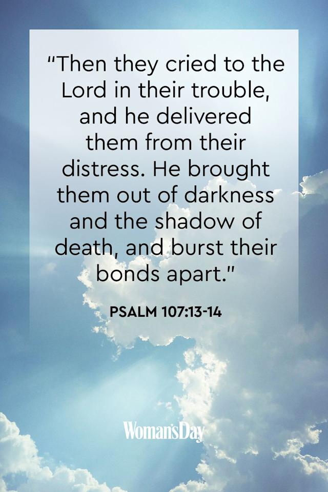 """<p>""""Then they cried to the Lord in their trouble, and he delivered them from their distress. He brought them out of darkness and the shadow of death, and burst their bonds apart.""""</p><p><strong>The Good News:</strong> Regardless of what binds us—physical illness, mental struggles, impending death—the Lord will free us from all our pain.</p>"""