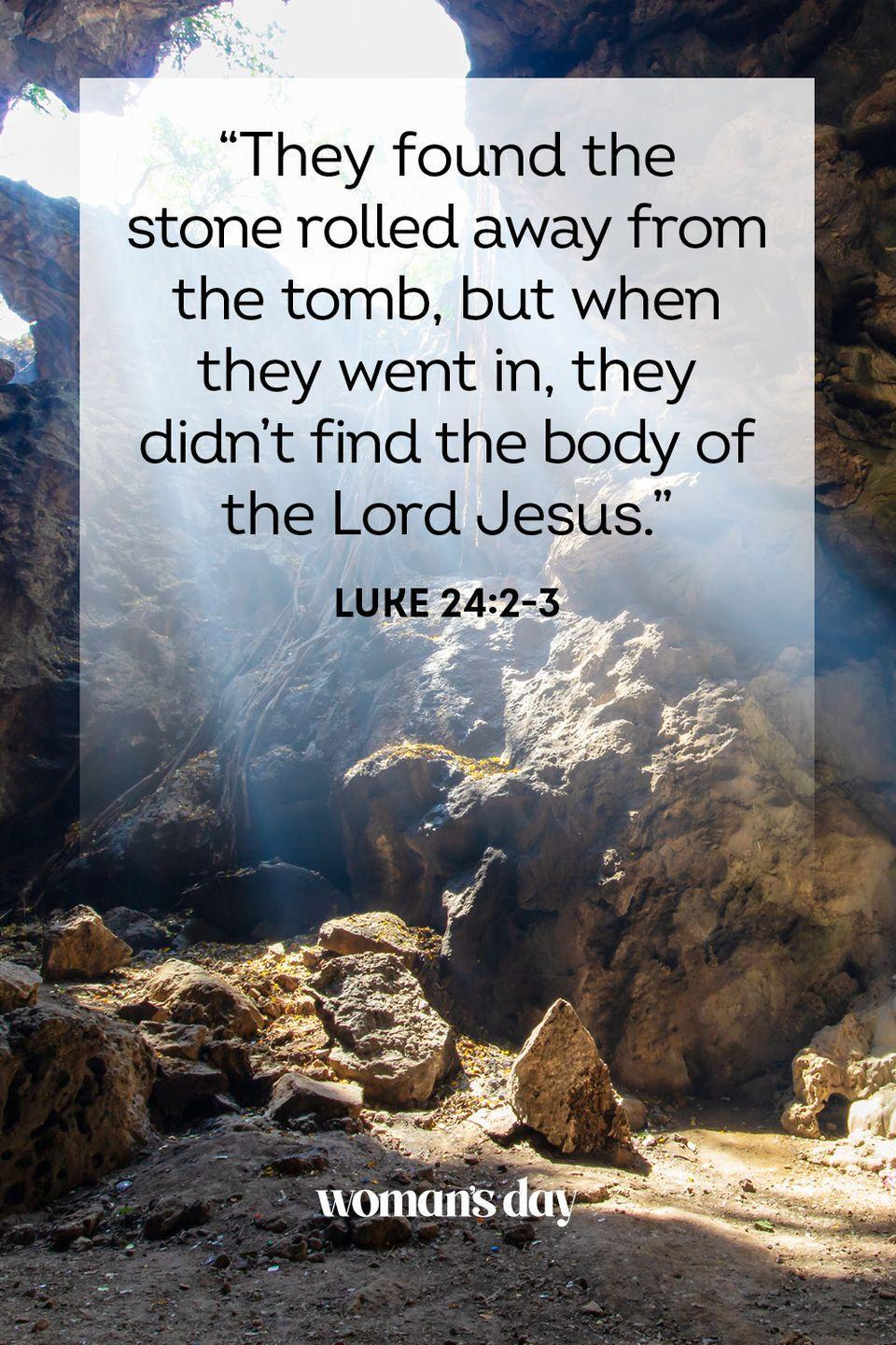 "<p>""They found the stone rolled away from the tomb, but when they went in, they didn't find the body of the Lord Jesus."" — Luke 24:2-3</p>"