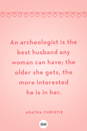 <p>An archeologist is the best husband any woman can have; the older she gets, the more interested he is in her.</p>