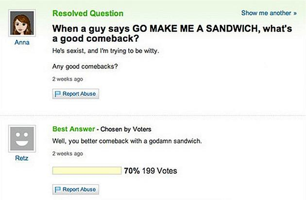"""When a guy says GO MAKE ME A SANDWICH, what's a good comeback?"" Ham and cheese please."