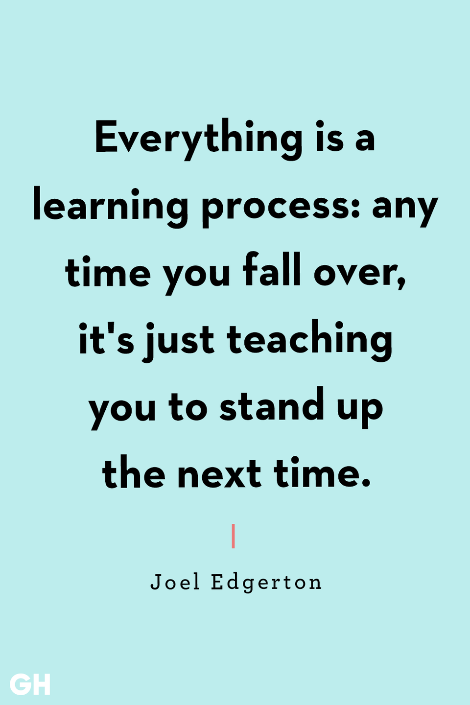<p>Everything is a learning process: any time you fall over, it's just teaching you to stand up the next time.</p>