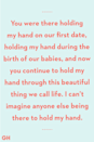<p>You were there holding my hand on our first date, holding my hand during the birth of our babies, and now you continue to hold my hand through this beautiful thing we call life. I can't imagine anyone else being there to hold my hand.</p>