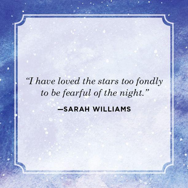 "<p>""I have loved the stars too fondly to be fearful of the night.""</p>"