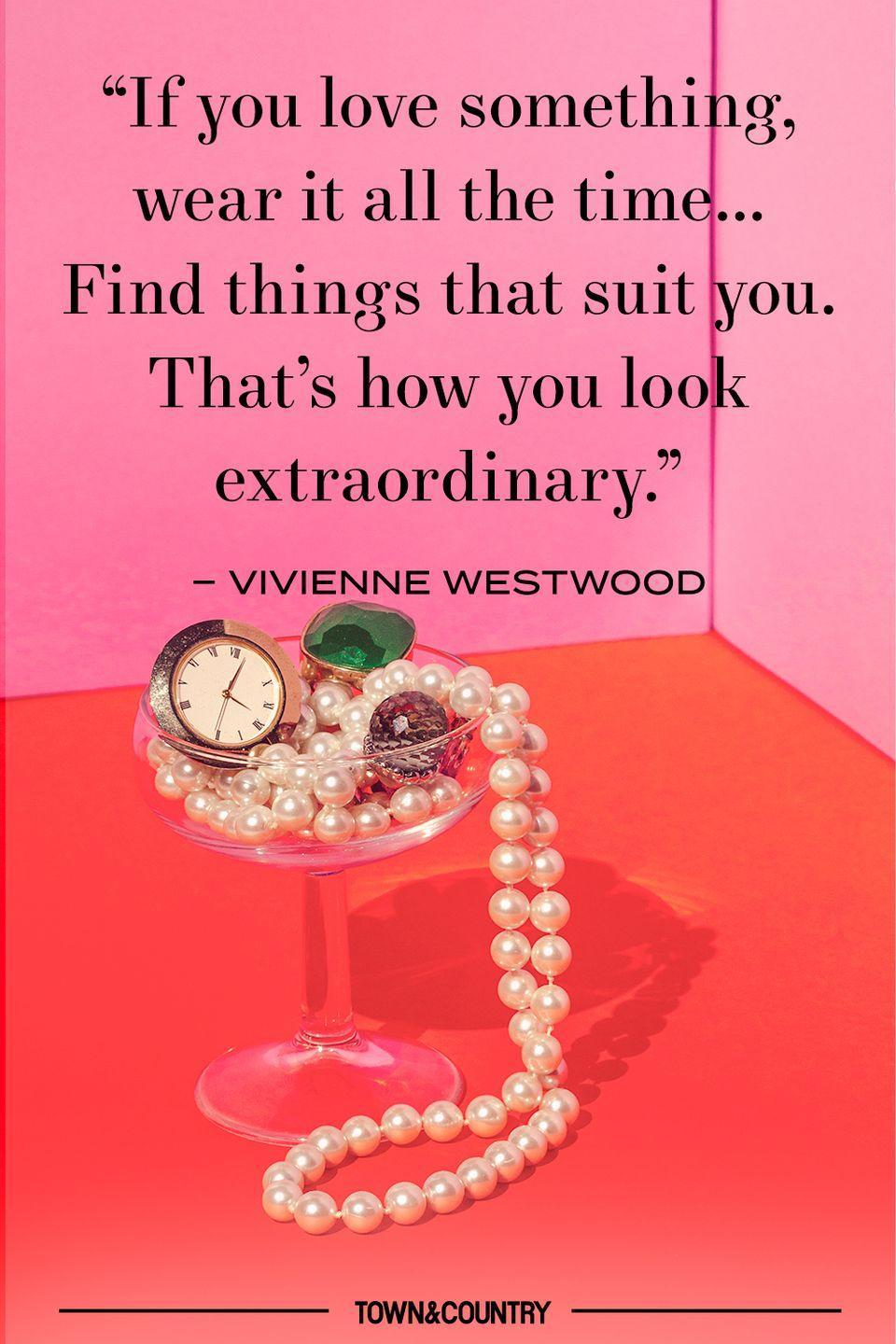 """<p>""""If you love something, wear it all the time... Find things that suit you. That's how you look extraordinary."""" </p><p>– Vivienne Westwood </p>"""