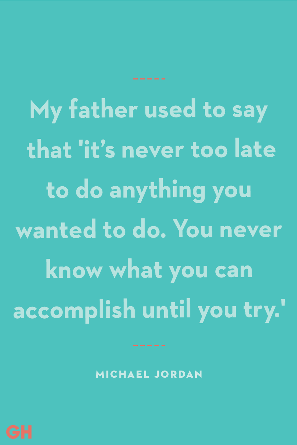 """<p>My father used to say that 'it's never too late to do anything you wanted to do. You never know what you can accomplish until you try.'</p><p><strong>RELATED:</strong> <a href=""""https://www.goodhousekeeping.com/holidays/fathers-day/g19831972/fathers-day-gifts-from-daughter/"""" rel=""""nofollow noopener"""" target=""""_blank"""" data-ylk=""""slk:25 Amazing Father's Day Gift Ideas from Daughter to Dad"""" class=""""link rapid-noclick-resp"""">25 Amazing Father's Day Gift Ideas from Daughter to Dad</a></p>"""