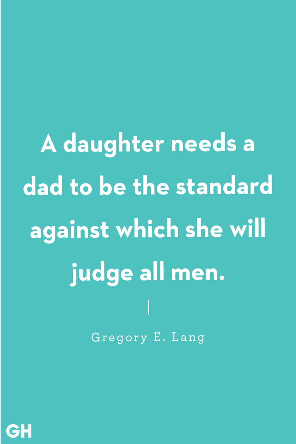 <p>A daughter needs a dad to be the standard against which she will judge all men.</p>