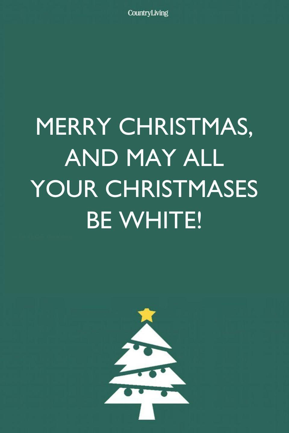 <p>Merry Christmas, and may all your Christmases be white! </p>