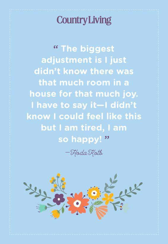 "<p>""The biggest adjustment is I just didn't know there was that much room in a house for that much joy. I have to say it—I didn't know I could feel like this but I am tired, I am so happy!""</p>"