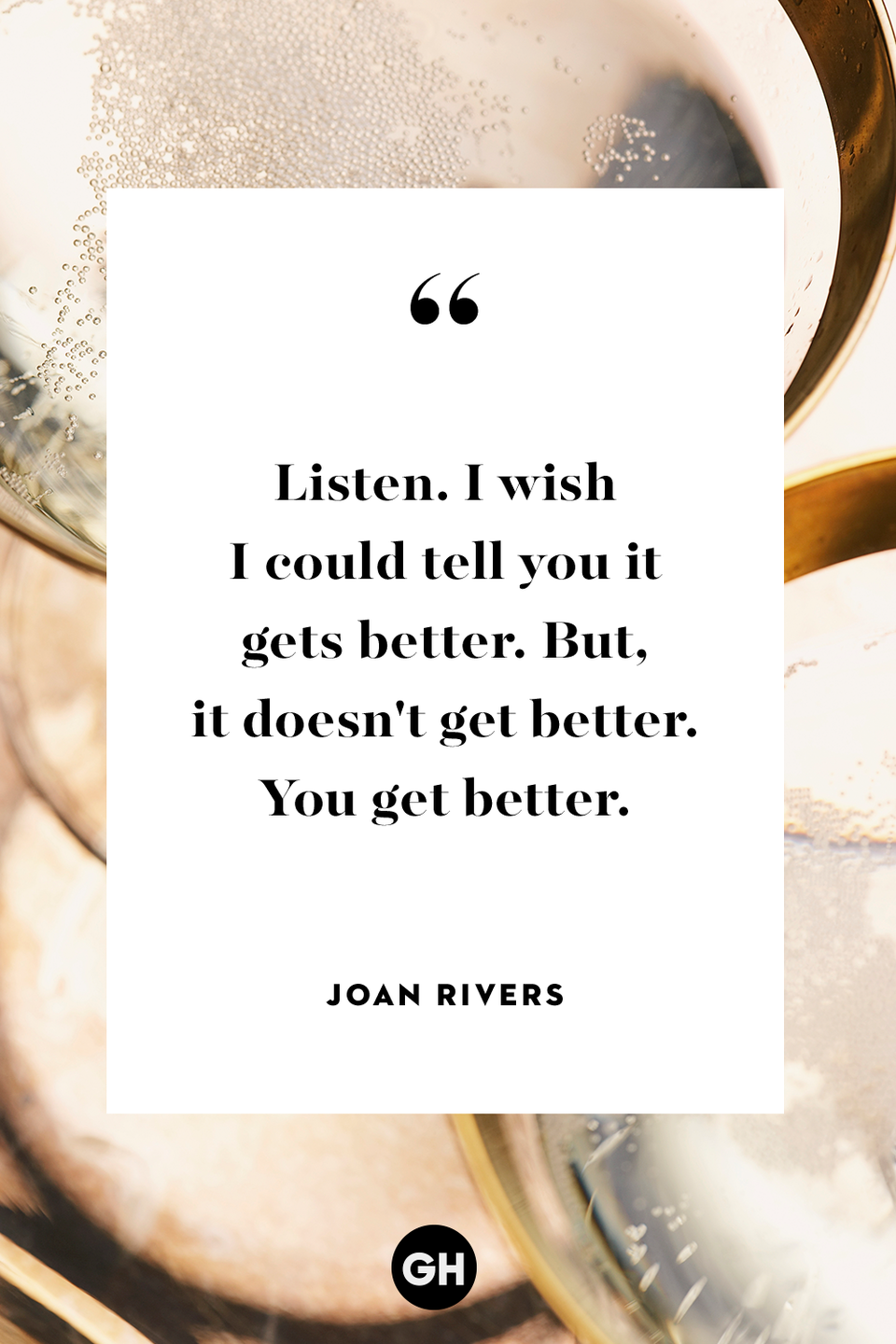 <p>Listen. I wish I could tell you it gets better. But, it doesn't get better. You get better.</p>