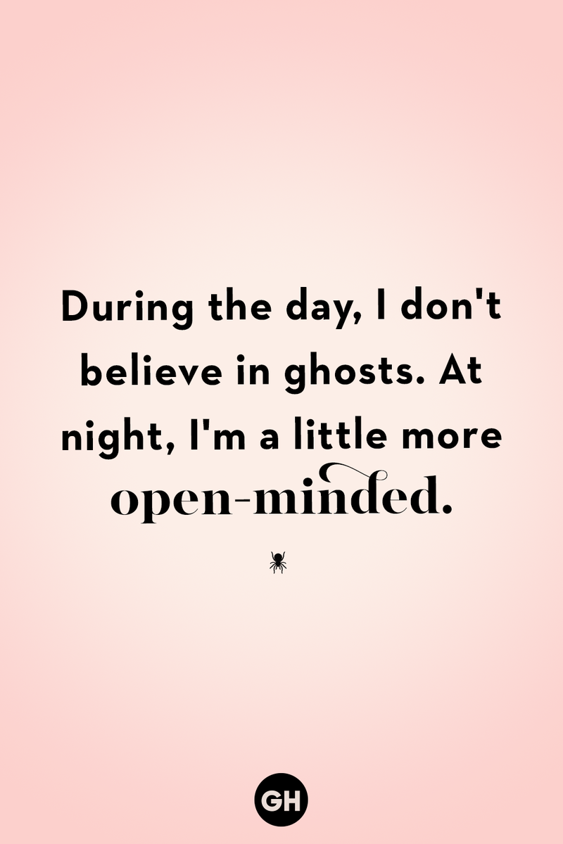 <p>During the day, I don't believe in ghosts. At night, I'm a little more open-minded.</p>