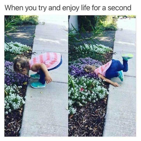 when you try and enjoy life for a second: girl bending down to smell flowers and falling face-first into the dirt