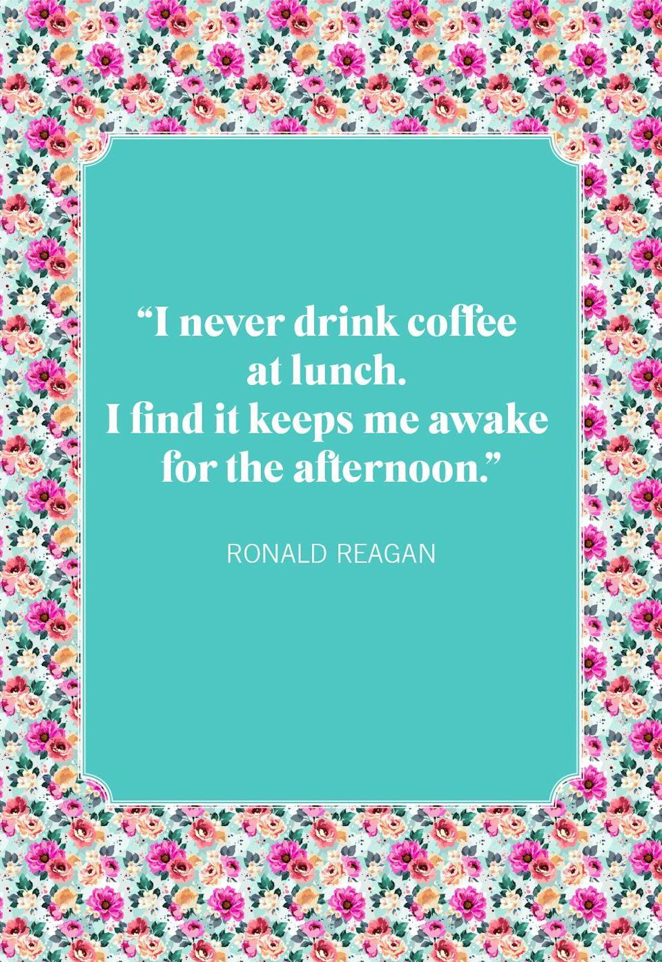 """<p>""""I never drink coffee at lunch. I find it keeps me awake for the afternoon.""""</p>"""