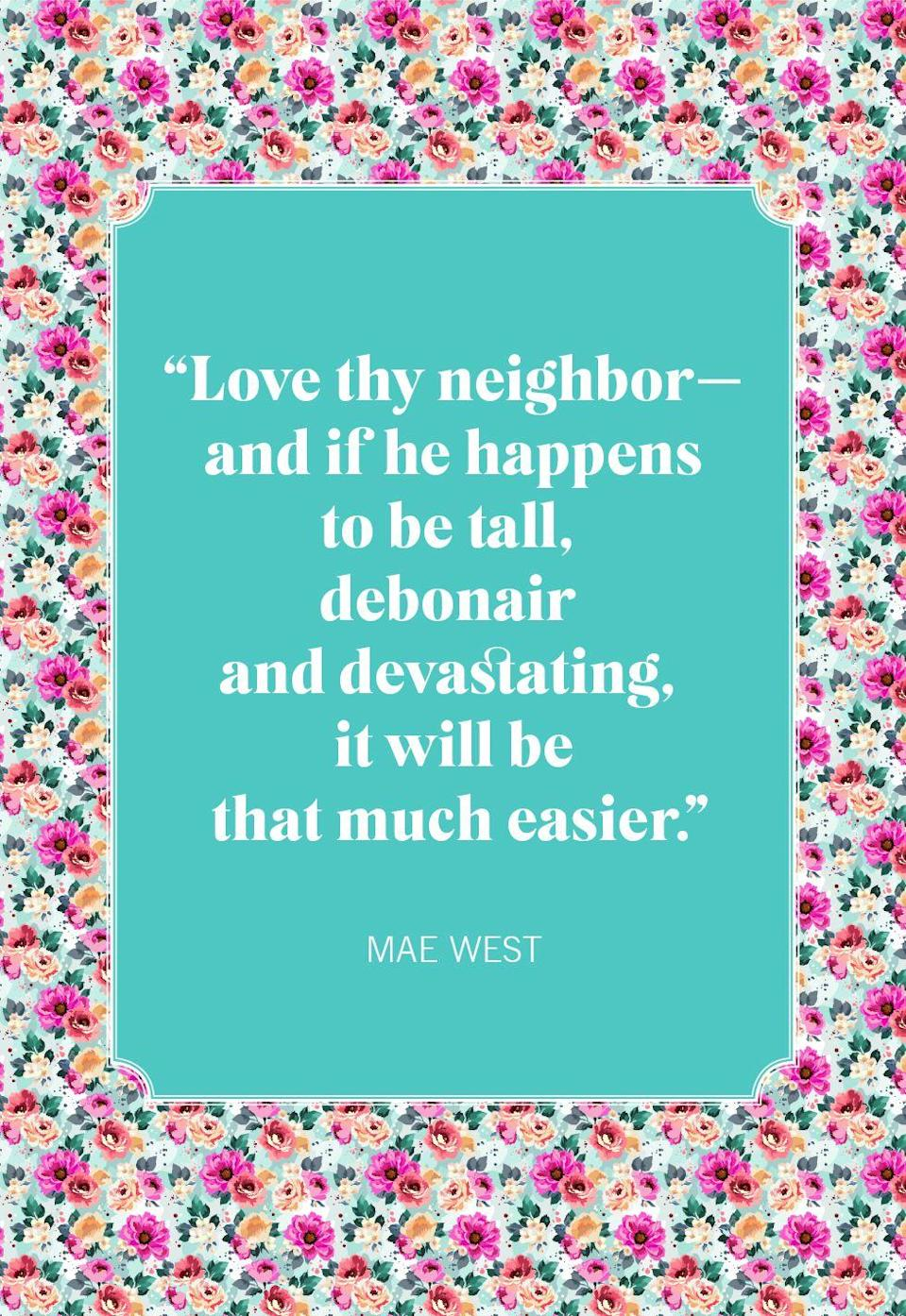 "<p>""Love thy neighbor—and if he happens to be tall, debonair and devastating, it will be that much easier.""</p>"