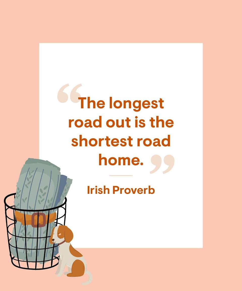 <p>The longest road out is the shortest road home.</p>