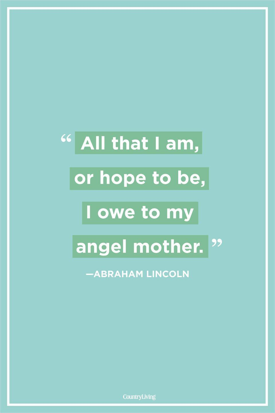 "<p>""All that I am, or hope to be, I owe to my angel mother.""</p>"