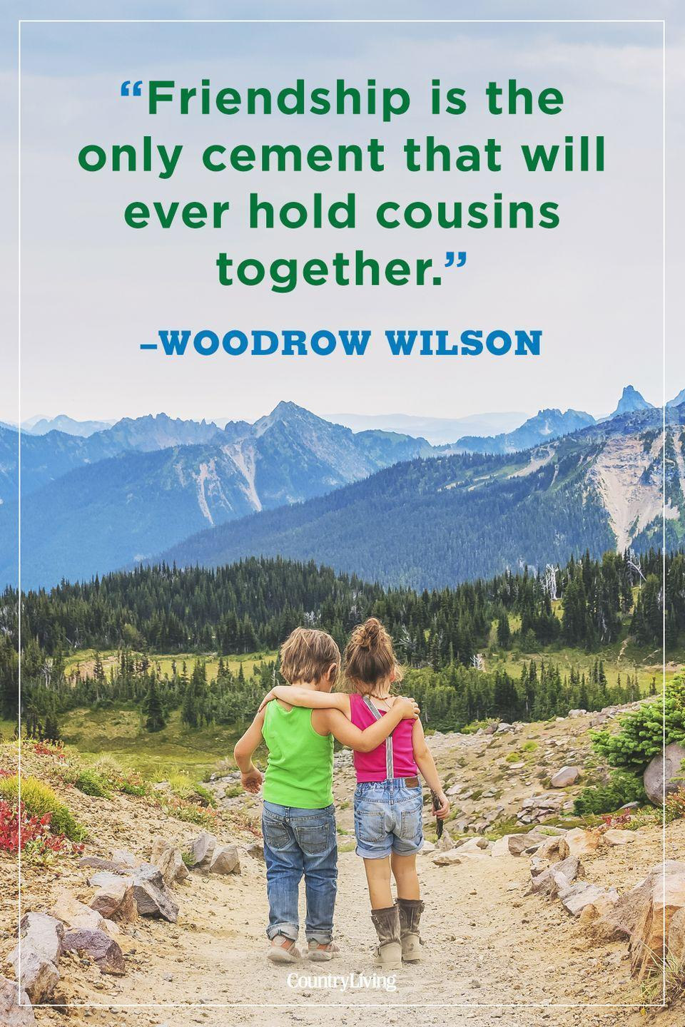 """<p>""""Friendship is the only cement that will ever hold cousins together.""""</p>"""