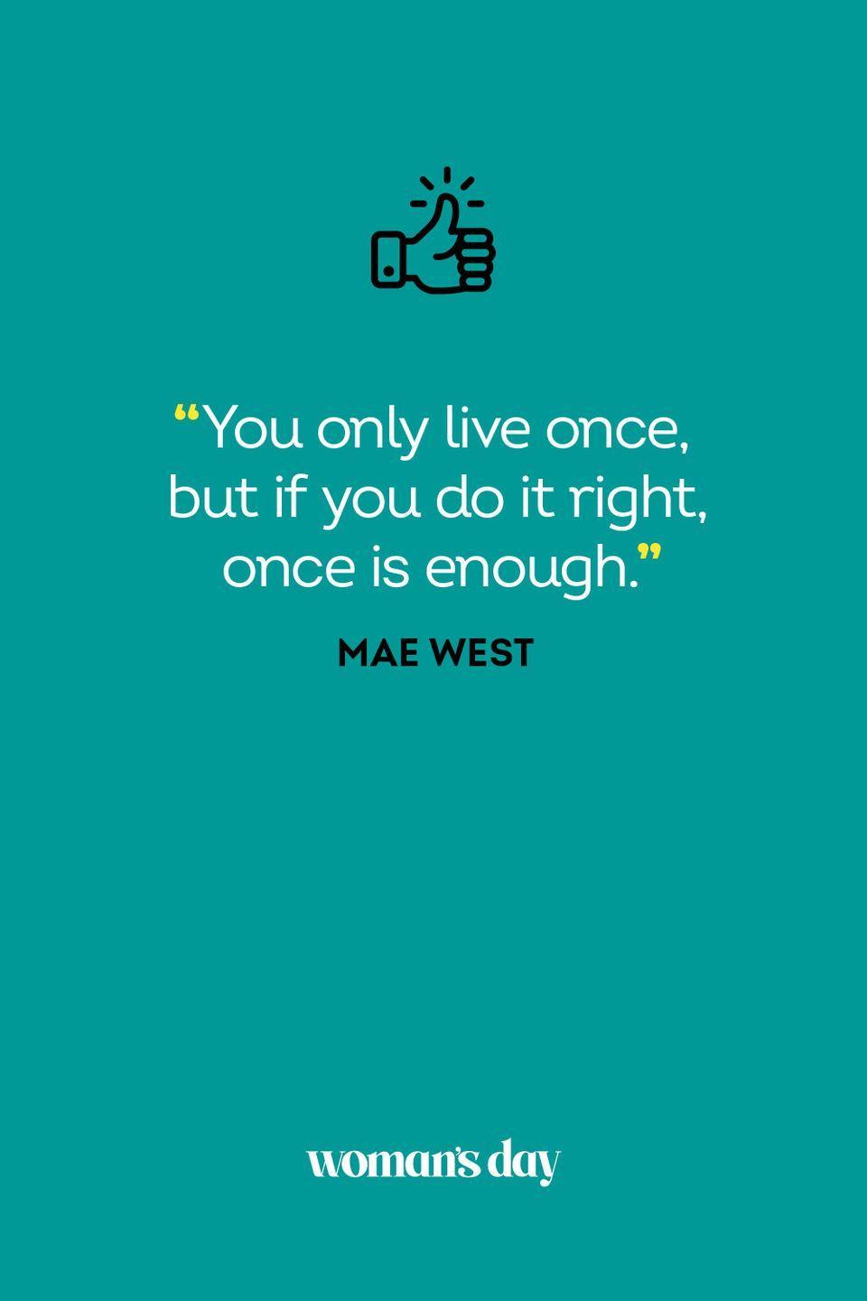 <p>You only live once, but if you do it right, once is enough.</p>