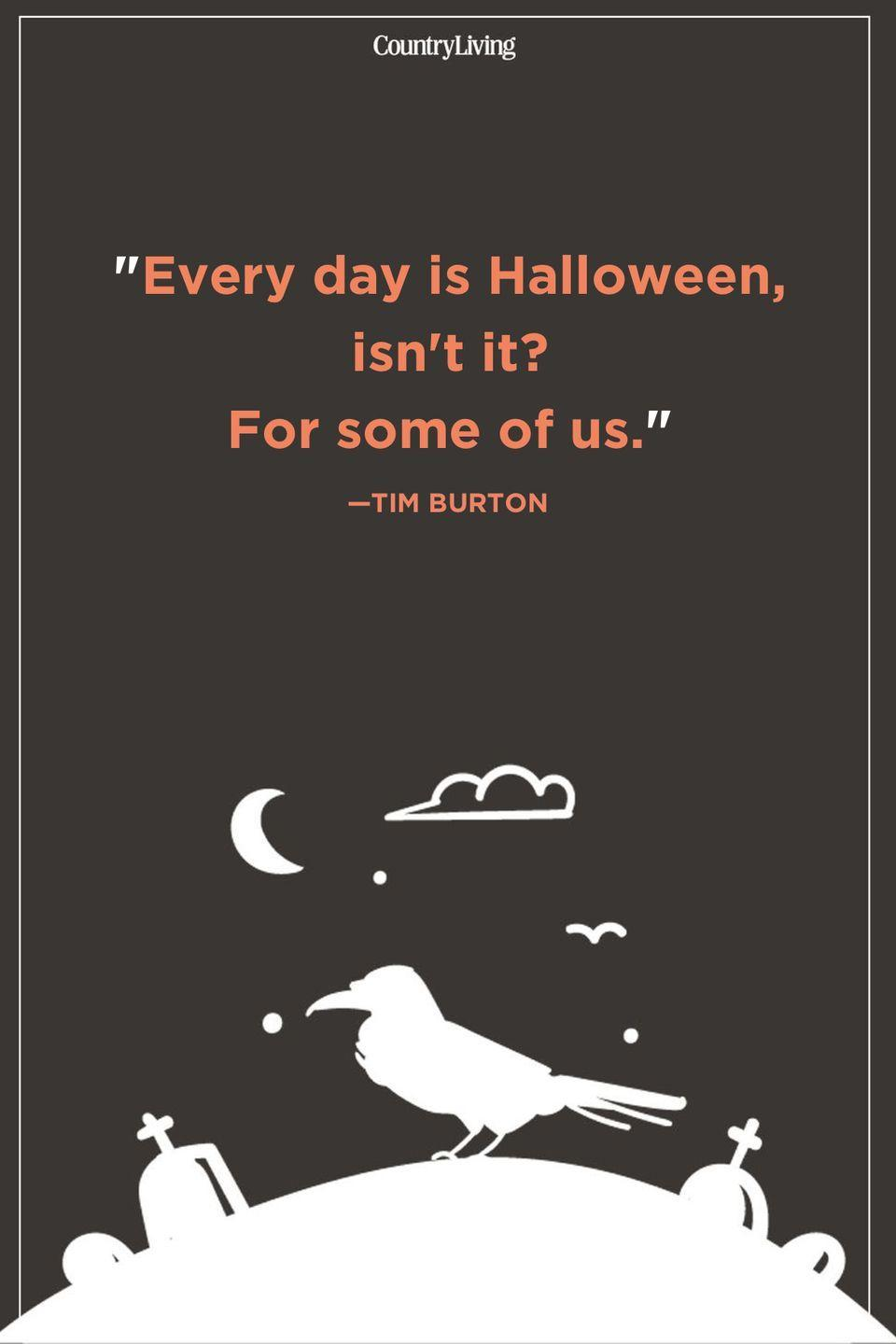 """<p>""""Every day is Halloween, isn't it? For some of us."""" </p>"""